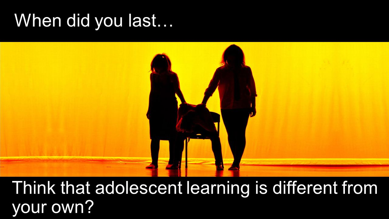 When did you last… Think that adolescent learning is different from your own