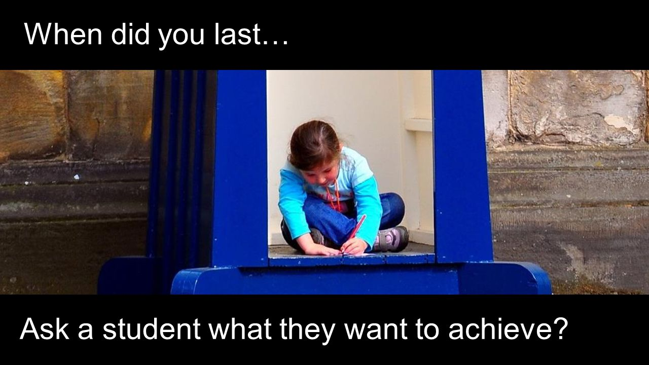 When did you last… Ask a student what they want to achieve