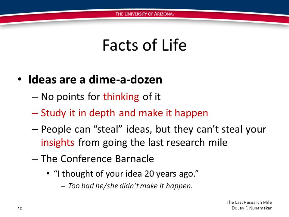 Facts of Life Ideas are a dime-a-dozen – No points for thinking of it – Study it in depth and make it happen – People can steal ideas, but they can't steal your insights from going the last research mile – The Conference Barnacle I thought of your idea 20 years ago. – Too bad he/she didn't make it happen.