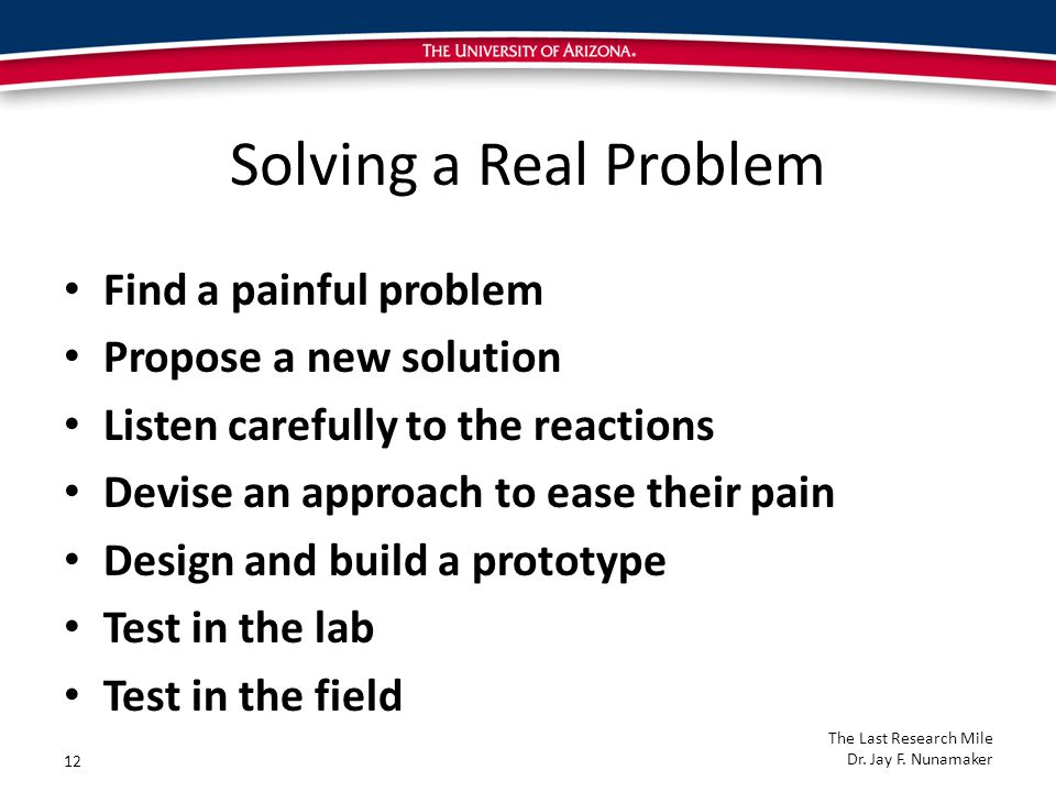 Solving a Real Problem Find a painful problem Propose a new solution Listen carefully to the reactions Devise an approach to ease their pain Design and build a prototype Test in the lab Test in the field 12 The Last Research Mile Dr.