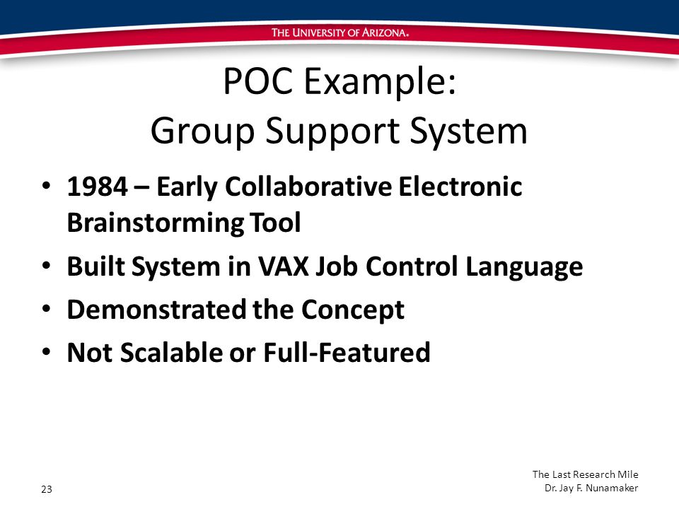 POC Example: Group Support System 1984 – Early Collaborative Electronic Brainstorming Tool Built System in VAX Job Control Language Demonstrated the Concept Not Scalable or Full-Featured 23 The Last Research Mile Dr.