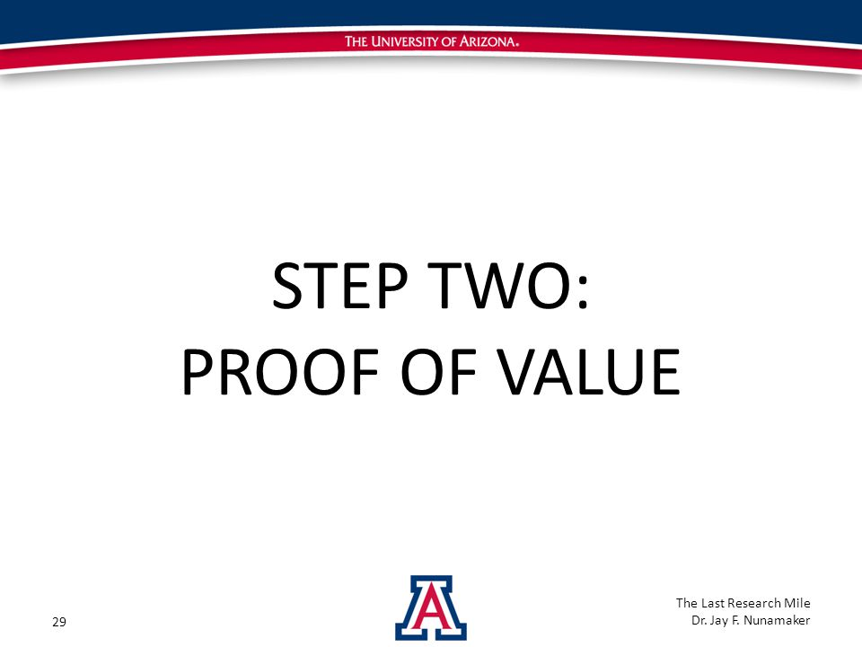 STEP TWO: PROOF OF VALUE 29 The Last Research Mile Dr. Jay F. Nunamaker