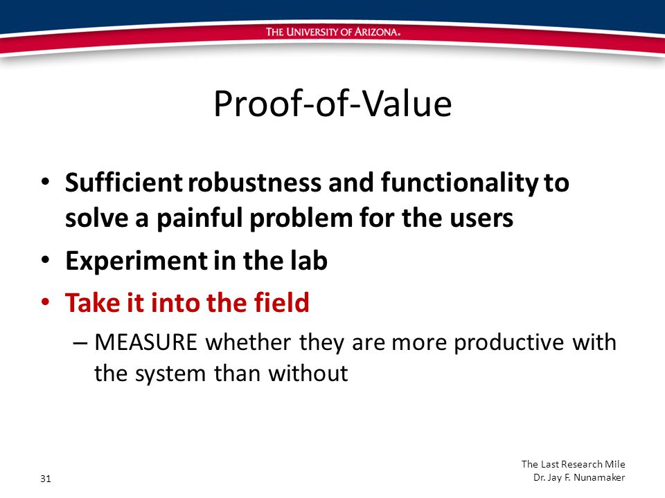 Proof-of-Value Sufficient robustness and functionality to solve a painful problem for the users Experiment in the lab Take it into the field – MEASURE whether they are more productive with the system than without 31 The Last Research Mile Dr.