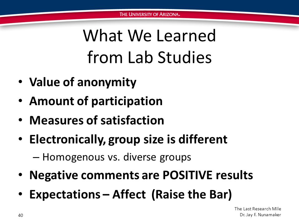 What We Learned from Lab Studies Value of anonymity Amount of participation Measures of satisfaction Electronically, group size is different – Homogenous vs.