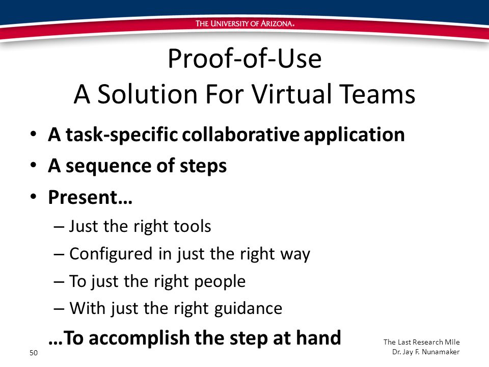 Proof-of-Use A Solution For Virtual Teams A task-specific collaborative application A sequence of steps Present… – Just the right tools – Configured in just the right way – To just the right people – With just the right guidance …To accomplish the step at hand 50 The Last Research Mile Dr.