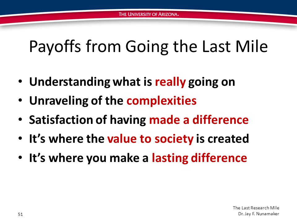 Payoffs from Going the Last Mile Understanding what is really going on Unraveling of the complexities Satisfaction of having made a difference It's where the value to society is created It's where you make a lasting difference 51 The Last Research Mile Dr.