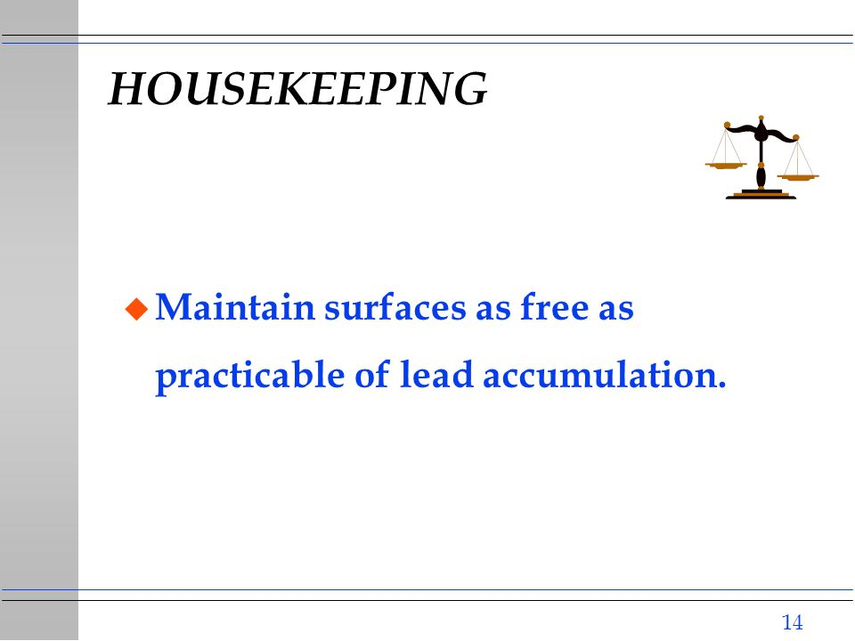 14 HOUSEKEEPING u Maintain surfaces as free as practicable of lead accumulation.