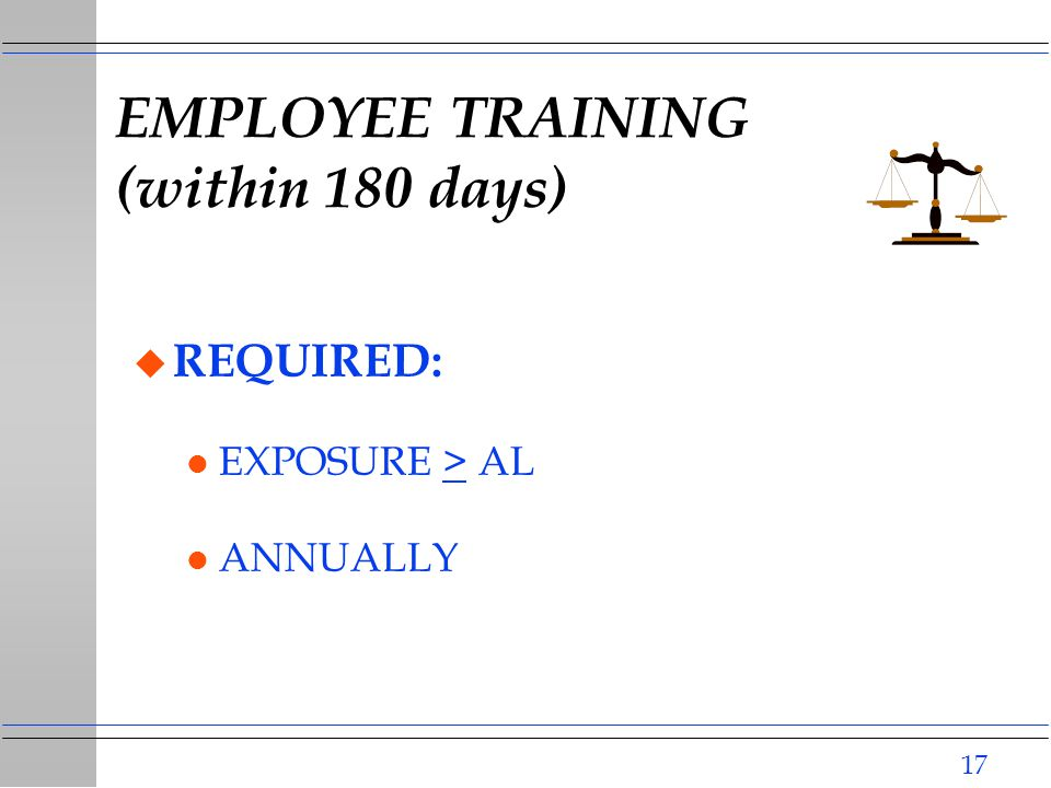 17 EMPLOYEE TRAINING (within 180 days) u REQUIRED: l EXPOSURE > AL l ANNUALLY