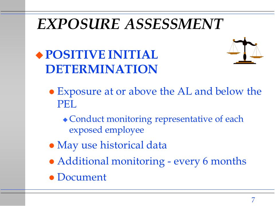 7 EXPOSURE ASSESSMENT u POSITIVE INITIAL DETERMINATION l Exposure at or above the AL and below the PEL u Conduct monitoring representative of each exposed employee l May use historical data l Additional monitoring - every 6 months l Document