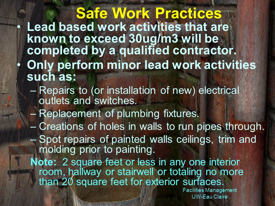 Facilities Management UW-Eau Claire Safe Work Practices Lead based work activities that are known to exceed 30ug/m3 will be completed by a qualified contractor.