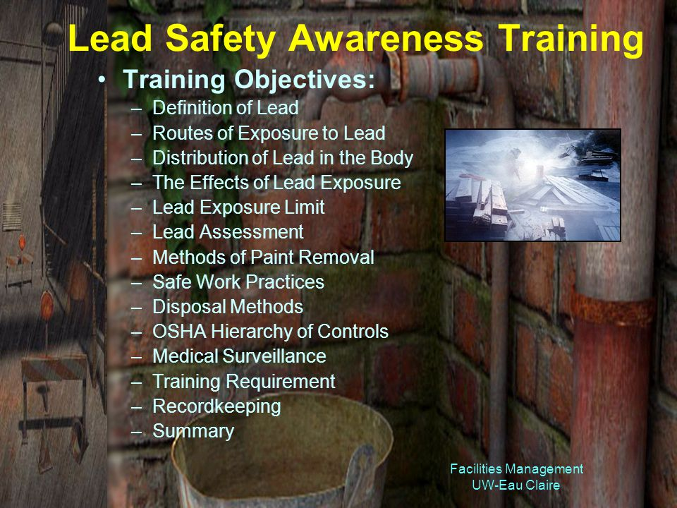 Facilities Management UW-Eau Claire Lead Safety Awareness Training Training Objectives: –Definition of Lead –Routes of Exposure to Lead –Distribution of Lead in the Body –The Effects of Lead Exposure –Lead Exposure Limit –Lead Assessment –Methods of Paint Removal –Safe Work Practices –Disposal Methods –OSHA Hierarchy of Controls –Medical Surveillance –Training Requirement –Recordkeeping –Summary