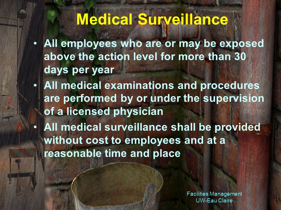 Medical Surveillance All employees who are or may be exposed above the action level for more than 30 days per year All medical examinations and procedures are performed by or under the supervision of a licensed physician All medical surveillance shall be provided without cost to employees and at a reasonable time and place Facilities Management UW-Eau Claire