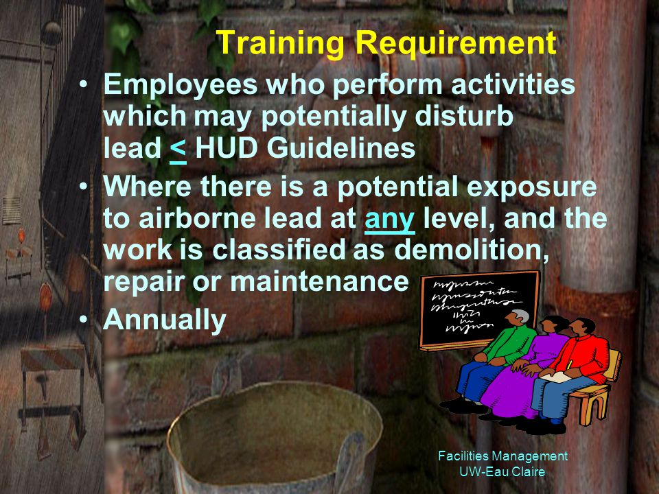 Facilities Management UW-Eau Claire Training Requirement Employees who perform activities which may potentially disturb lead < HUD Guidelines Where there is a potential exposure to airborne lead at any level, and the work is classified as demolition, repair or maintenance Annually