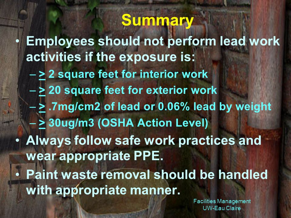 Facilities Management UW-Eau Claire Summary Employees should not perform lead work activities if the exposure is: –> 2 square feet for interior work –> 20 square feet for exterior work –>.7mg/cm2 of lead or 0.06% lead by weight –> 30ug/m3 (OSHA Action Level) Always follow safe work practices and wear appropriate PPE.