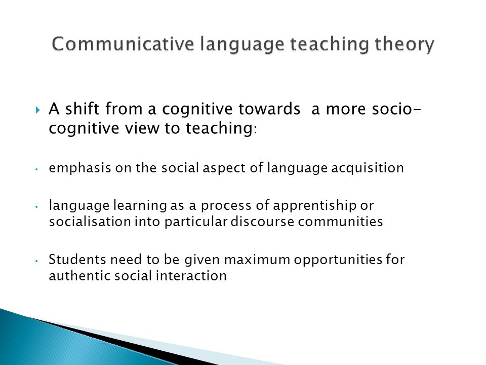  A shift from a cognitive towards a more socio- cognitive view to teaching : emphasis on the social aspect of language acquisition language learning as a process of apprentiship or socialisation into particular discourse communities Students need to be given maximum opportunities for authentic social interaction