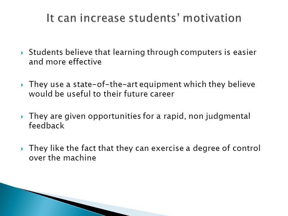  Students believe that learning through computers is easier and more effective  They use a state-of-the-art equipment which they believe would be useful to their future career  They are given opportunities for a rapid, non judgmental feedback  They like the fact that they can exercise a degree of control over the machine