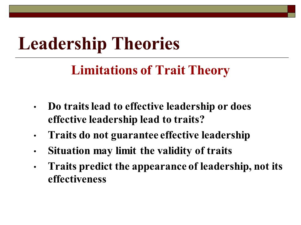 Leadership Theories Limitations of Trait Theory Do traits lead to effective leadership or does effective leadership lead to traits.