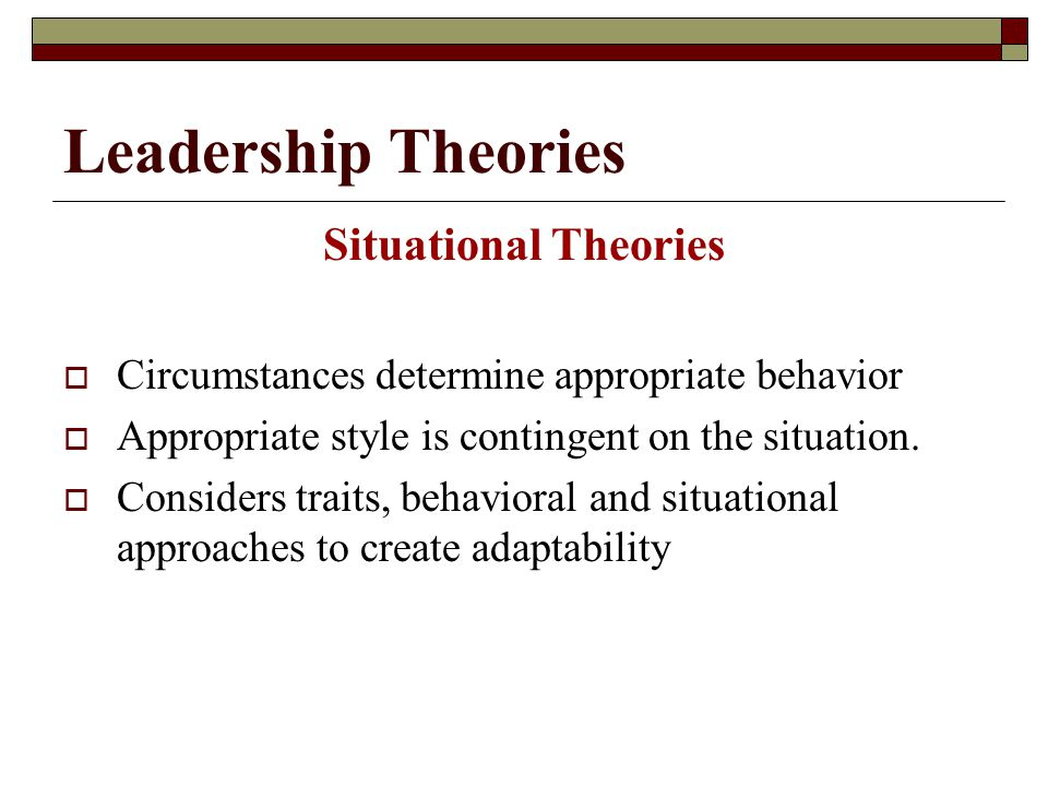 Leadership Theories Situational Theories  Circumstances determine appropriate behavior  Appropriate style is contingent on the situation.