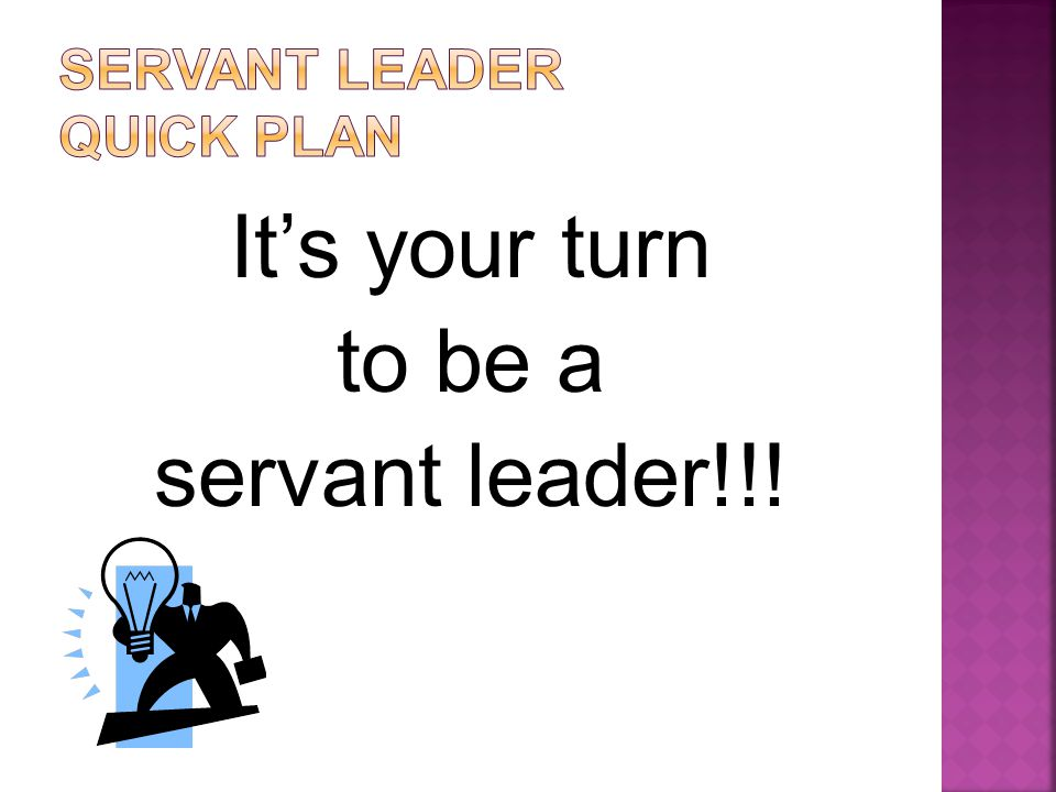 It's your turn to be a servant leader!!!