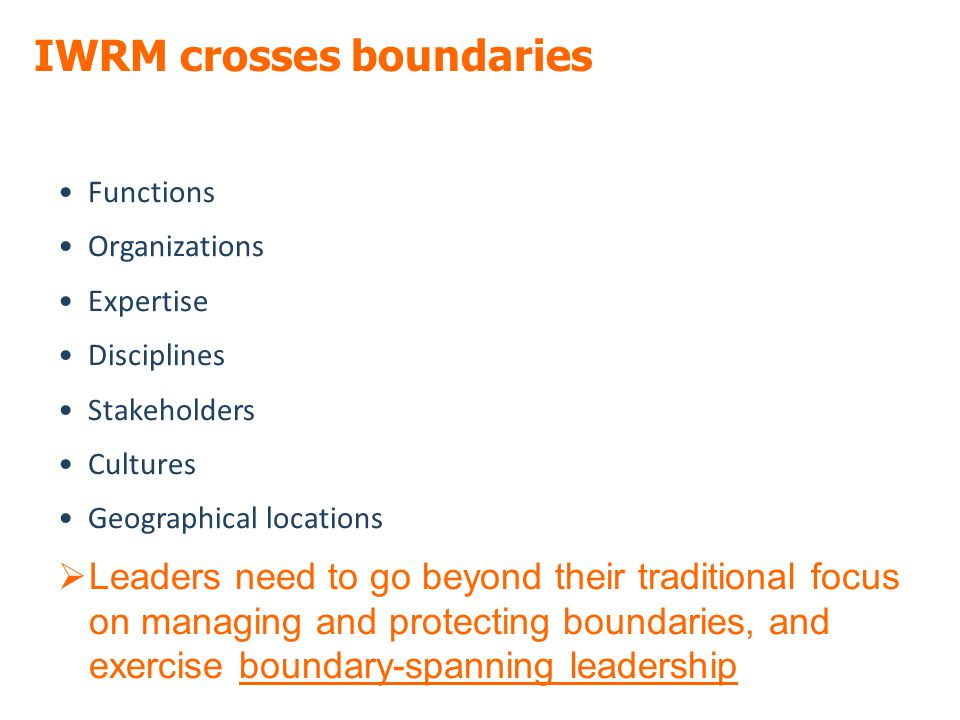 IWRM crosses boundaries Functions Organizations Expertise Disciplines Stakeholders Cultures Geographical locations  Leaders need to go beyond their traditional focus on managing and protecting boundaries, and exercise boundary-spanning leadership