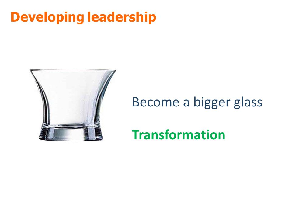 Developing leadership Become a bigger glass Transformation