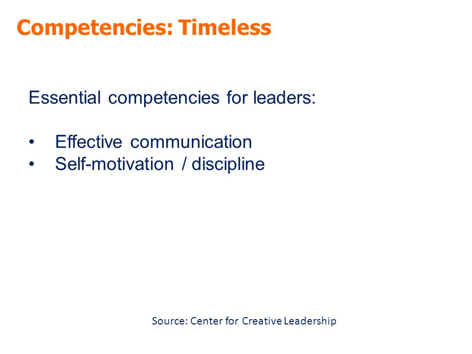 Competencies: Timeless Essential competencies for leaders: Effective communication Self-motivation / discipline Source: Center for Creative Leadership