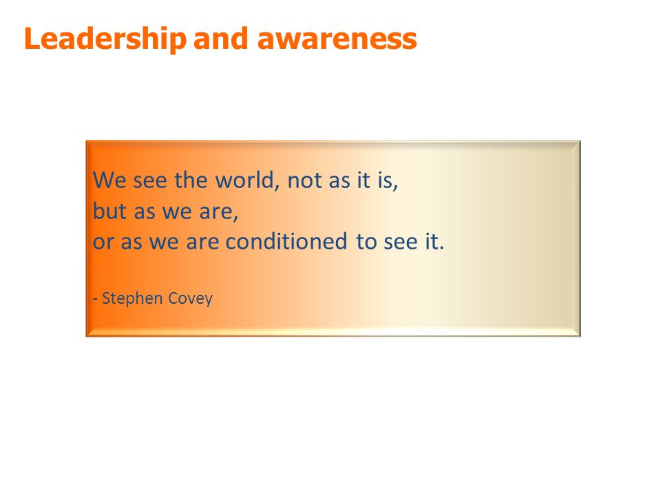 Leadership and awareness We see the world, not as it is, but as we are, or as we are conditioned to see it.