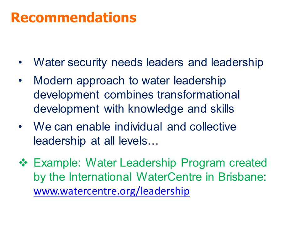 Recommendations Water security needs leaders and leadership Modern approach to water leadership development combines transformational development with knowledge and skills We can enable individual and collective leadership at all levels…  Example: Water Leadership Program created by the International WaterCentre in Brisbane: www.watercentre.org/leadership www.watercentre.org/leadership