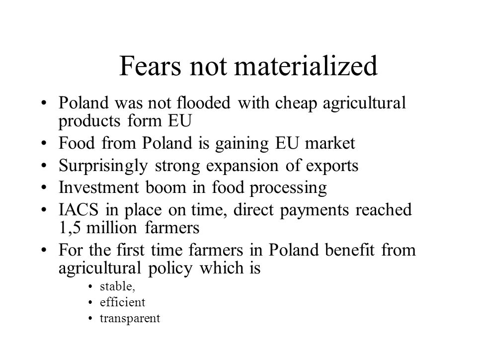 Fears not materialized Poland was not flooded with cheap agricultural products form EU Food from Poland is gaining EU market Surprisingly strong expansion of exports Investment boom in food processing IACS in place on time, direct payments reached 1,5 million farmers For the first time farmers in Poland benefit from agricultural policy which is stable, efficient transparent