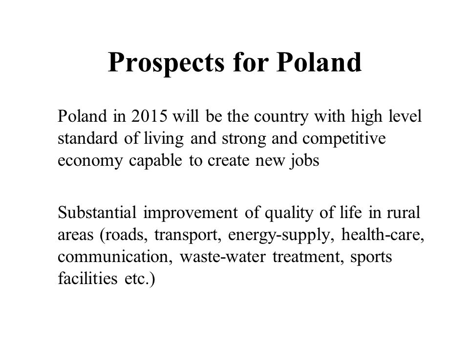Prospects for Poland Poland in 2015 will be the country with high level standard of living and strong and competitive economy capable to create new jobs Substantial improvement of quality of life in rural areas (roads, transport, energy-supply, health-care, communication, waste-water treatment, sports facilities etc.)