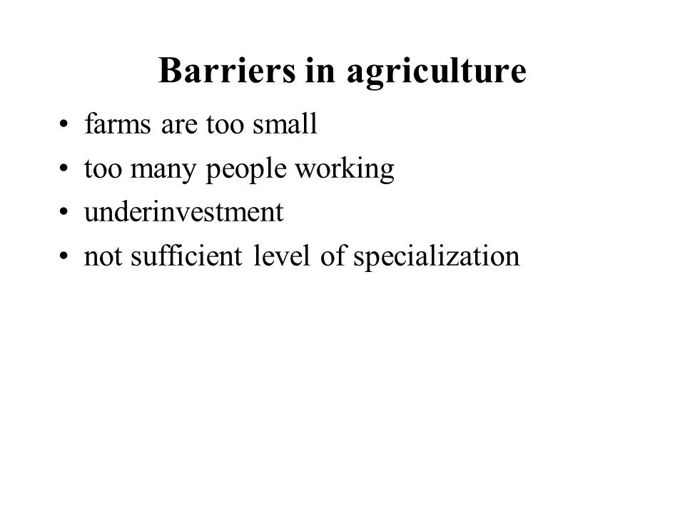 Barriers in agriculture farms are too small too many people working underinvestment not sufficient level of specialization
