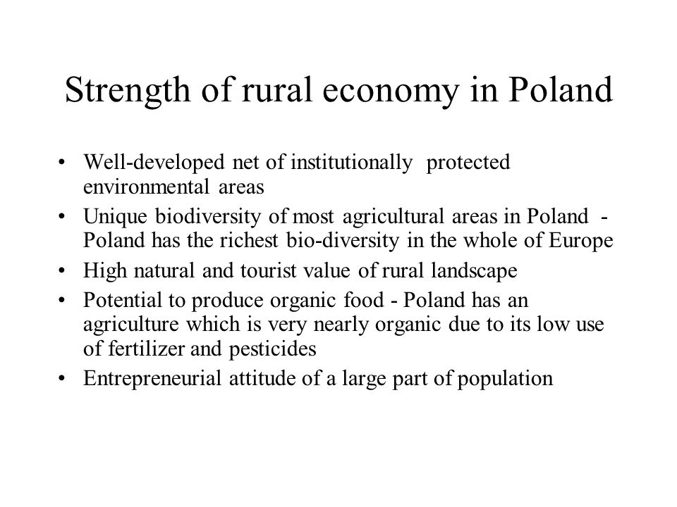 Strength of rural economy in Poland Well-developed net of institutionally protected environmental areas Unique biodiversity of most agricultural areas in Poland - Poland has the richest bio-diversity in the whole of Europe High natural and tourist value of rural landscape Potential to produce organic food - Poland has an agriculture which is very nearly organic due to its low use of fertilizer and pesticides Entrepreneurial attitude of a large part of population