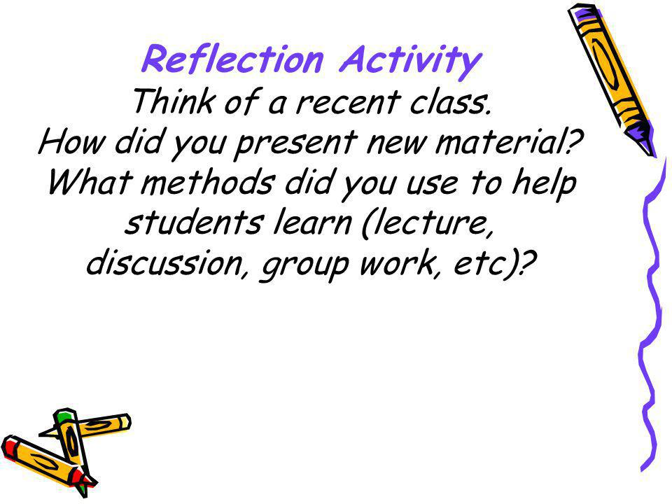 Reflection Activity Think of a recent class. How did you present new material.