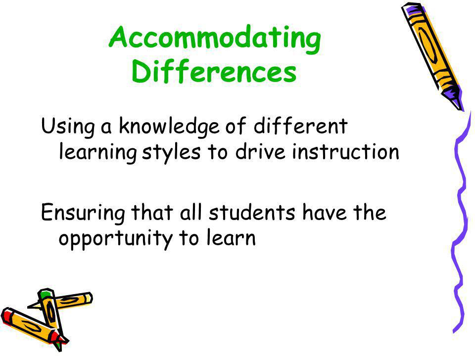 Accommodating Differences Using a knowledge of different learning styles to drive instruction Ensuring that all students have the opportunity to learn