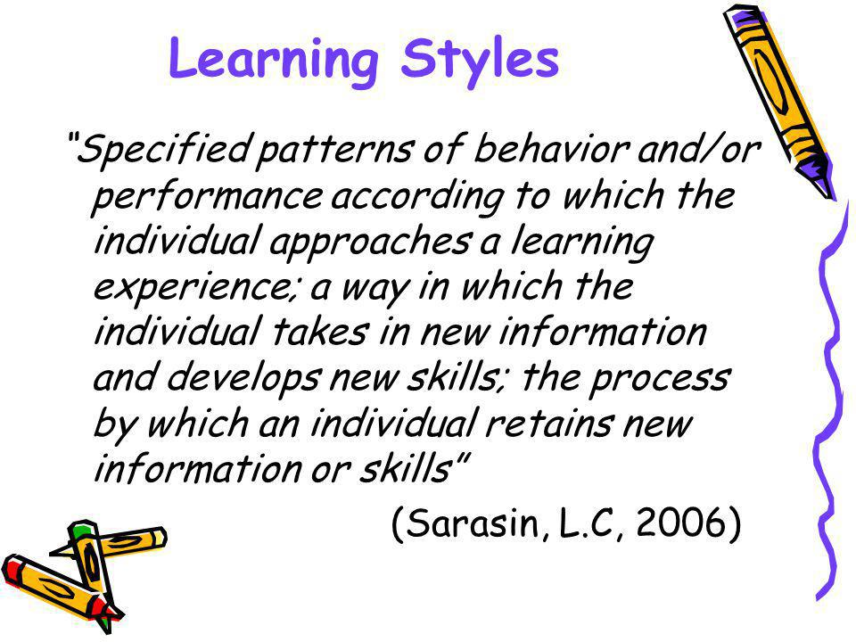 Learning Styles Specified patterns of behavior and/or performance according to which the individual approaches a learning experience; a way in which the individual takes in new information and develops new skills; the process by which an individual retains new information or skills (Sarasin, L.C, 2006)