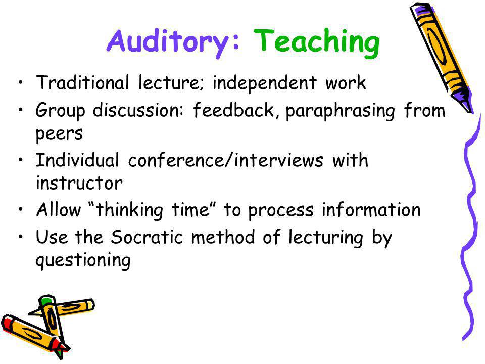 Auditory: Teaching Traditional lecture; independent work Group discussion: feedback, paraphrasing from peers Individual conference/interviews with instructor Allow thinking time to process information Use the Socratic method of lecturing by questioning