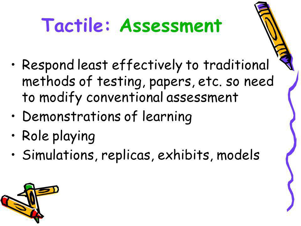 Tactile: Assessment Respond least effectively to traditional methods of testing, papers, etc.