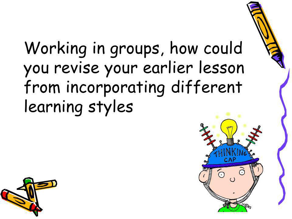 Working in groups, how could you revise your earlier lesson from incorporating different learning styles