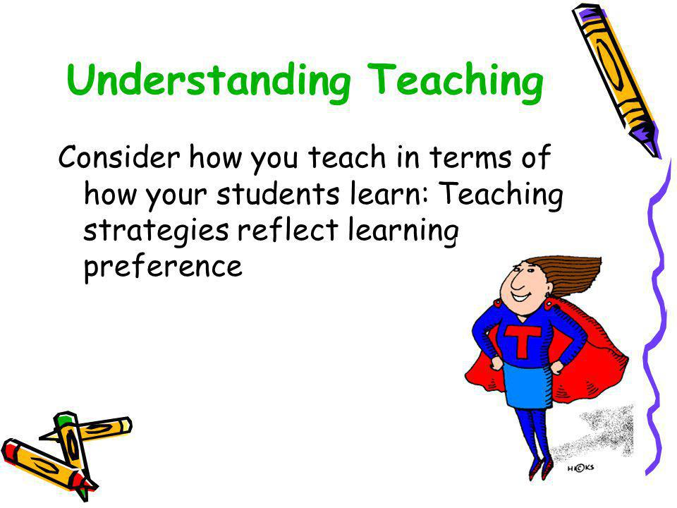 Understanding Teaching Consider how you teach in terms of how your students learn: Teaching strategies reflect learning preference