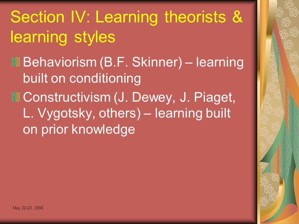 May 22-23, 2006 Section IV: Learning theorists & learning styles Behaviorism (B.F.