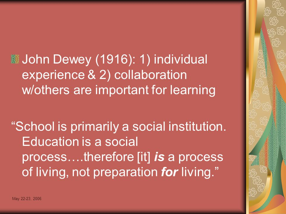 May 22-23, 2006 John Dewey (1916): 1) individual experience & 2) collaboration w/others are important for learning School is primarily a social institution.
