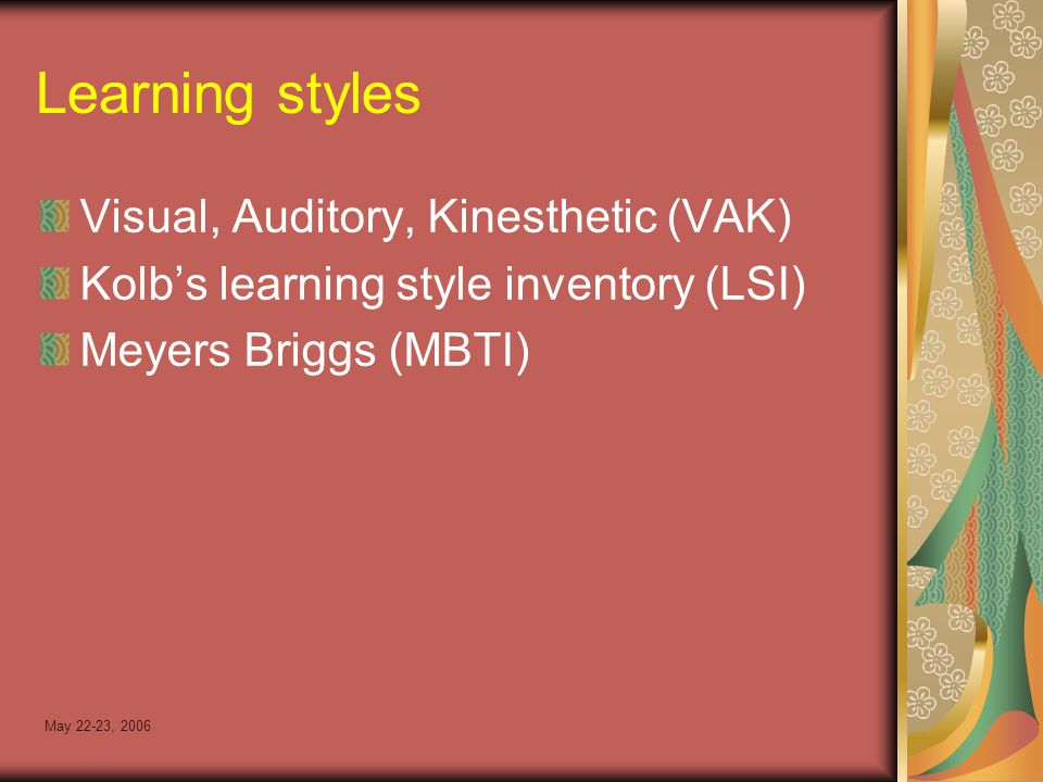 May 22-23, 2006 Learning styles Visual, Auditory, Kinesthetic (VAK) Kolb's learning style inventory (LSI) Meyers Briggs (MBTI)