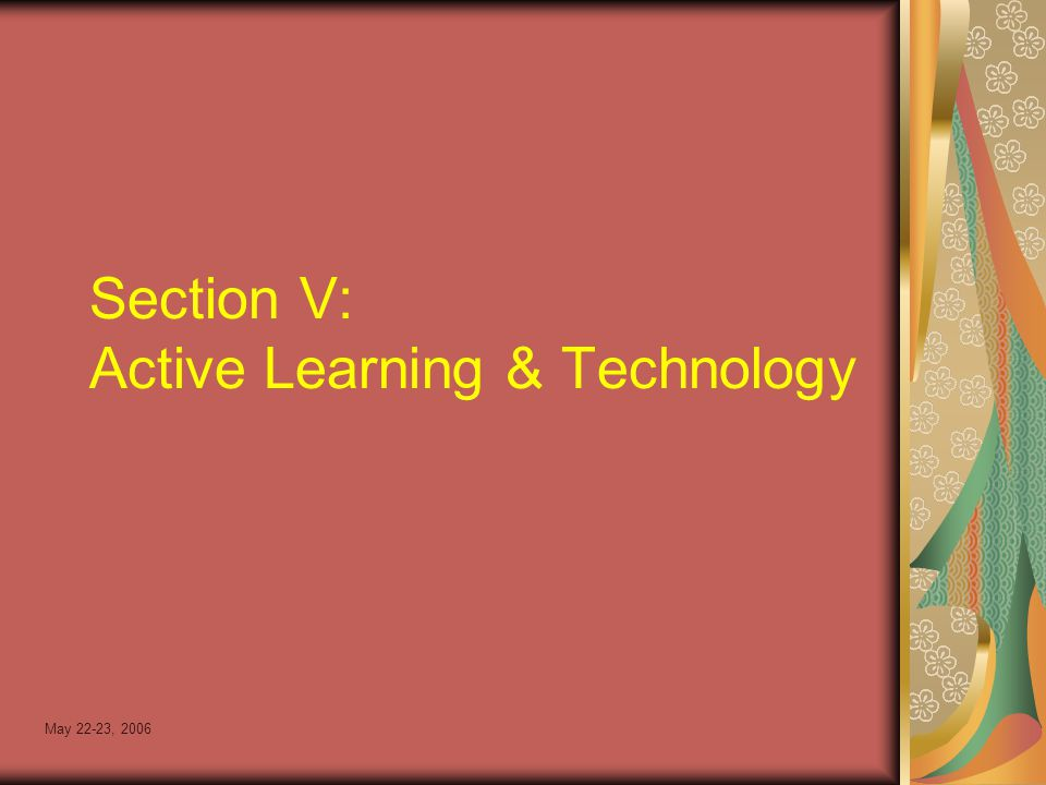 May 22-23, 2006 Section V: Active Learning & Technology