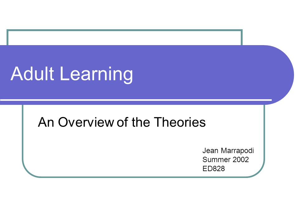 Adult Learning An Overview of the Theories Jean Marrapodi Summer 2002 ED828