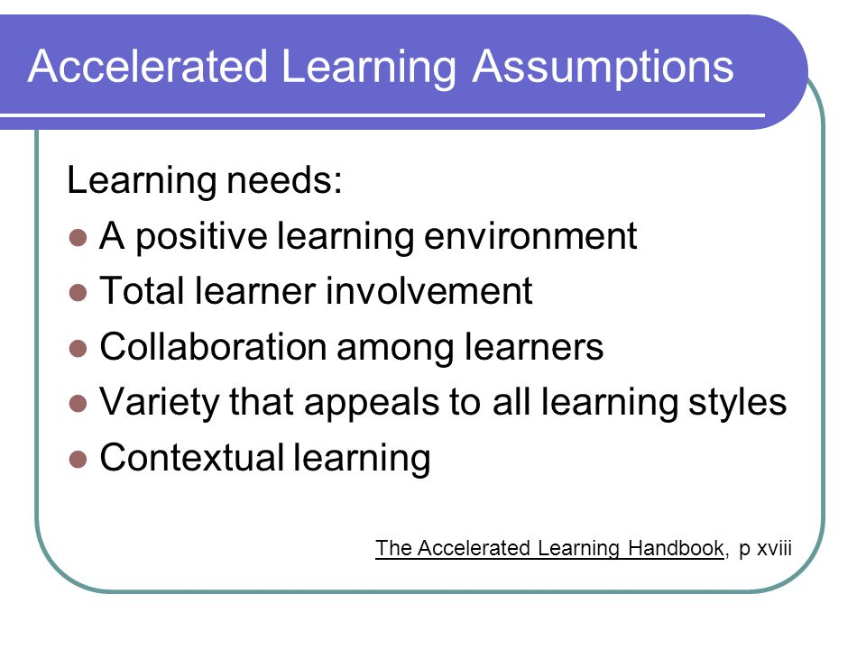 Accelerated Learning Assumptions Learning needs: A positive learning environment Total learner involvement Collaboration among learners Variety that appeals to all learning styles Contextual learning The Accelerated Learning Handbook, p xviii