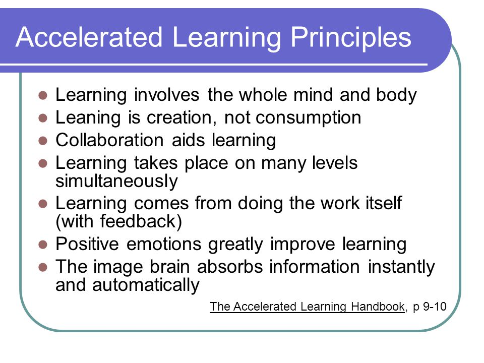 Accelerated Learning Principles Learning involves the whole mind and body Leaning is creation, not consumption Collaboration aids learning Learning takes place on many levels simultaneously Learning comes from doing the work itself (with feedback) Positive emotions greatly improve learning The image brain absorbs information instantly and automatically The Accelerated Learning Handbook, p 9-10