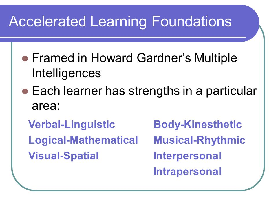 Accelerated Learning Foundations Framed in Howard Gardner's Multiple Intelligences Each learner has strengths in a particular area: Verbal-Linguistic Logical-Mathematical Visual-Spatial Body-Kinesthetic Musical-Rhythmic Interpersonal Intrapersonal