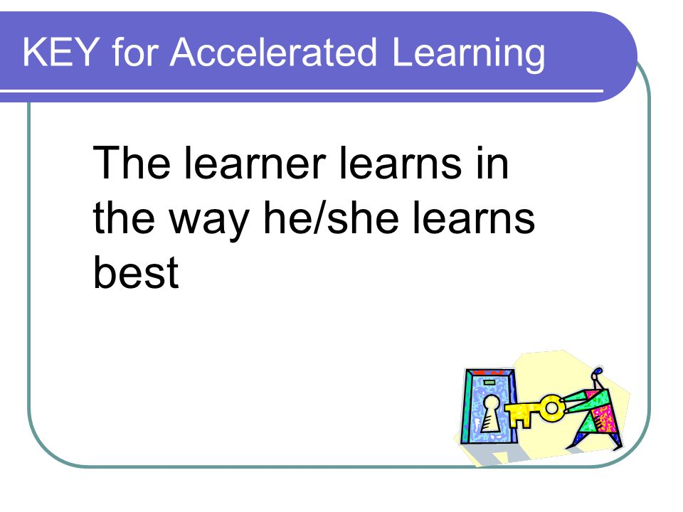KEY for Accelerated Learning The learner learns in the way he/she learns best