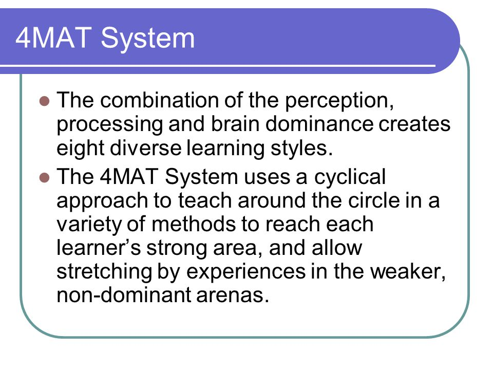 4MAT System The combination of the perception, processing and brain dominance creates eight diverse learning styles.