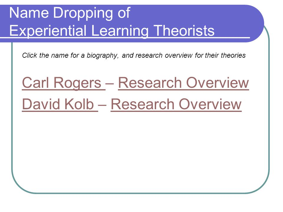 Name Dropping of Experiential Learning Theorists Click the name for a biography, and research overview for their theories Carl Rogers Carl Rogers – Research OverviewResearch Overview David Kolb David Kolb – Research OverviewResearch Overview